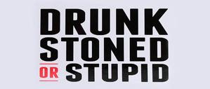 Drunk, Stone or Stupid